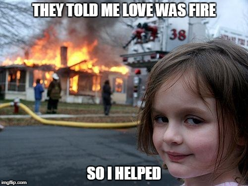 Disaster Girl Meme | THEY TOLD ME LOVE WAS FIRE SO I HELPED | image tagged in memes,disaster girl | made w/ Imgflip meme maker