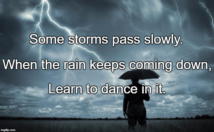 Some storms pass slowly. Learn to dance in it. When the rain keeps coming down, | image tagged in storm | made w/ Imgflip meme maker