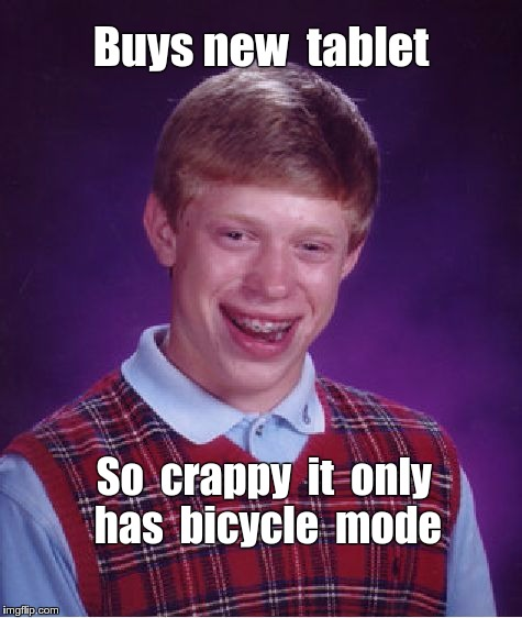 Brian Gets New Tablet | Buys new  tablet So  crappy  it  only  has  bicycle  mode | image tagged in memes,bad luck brian,tablet | made w/ Imgflip meme maker