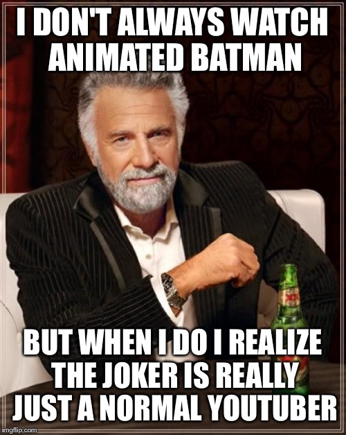 The Most Interesting Man In The World Meme | I DON'T ALWAYS WATCH ANIMATED BATMAN BUT WHEN I DO I REALIZE THE JOKER IS REALLY JUST A NORMAL YOUTUBER | image tagged in memes,the most interesting man in the world | made w/ Imgflip meme maker