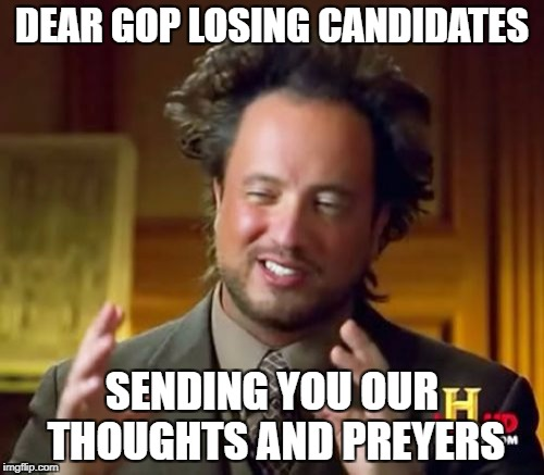 Ancient Aliens Meme | DEAR GOP LOSING CANDIDATES SENDING YOU OUR THOUGHTS AND PREYERS | image tagged in memes,ancient aliens | made w/ Imgflip meme maker