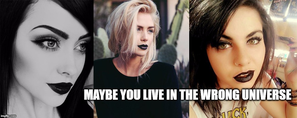 MAYBE YOU LIVE IN THE WRONG UNIVERSE | image tagged in lips | made w/ Imgflip meme maker