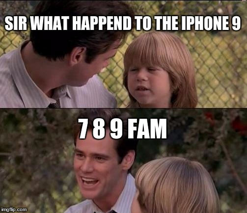 Thats Just Something X Say Meme | SIR WHAT HAPPEND TO THE IPHONE 9 7 8 9 FAM | image tagged in memes,thats just something x say | made w/ Imgflip meme maker