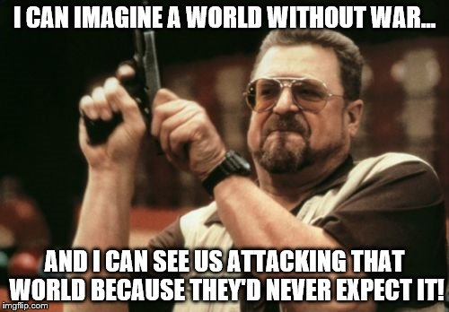 Am I The Only One Around Here Meme | I CAN IMAGINE A WORLD WITHOUT WAR... AND I CAN SEE US ATTACKING THAT WORLD BECAUSE THEY'D NEVER EXPECT IT! | image tagged in memes,am i the only one around here | made w/ Imgflip meme maker