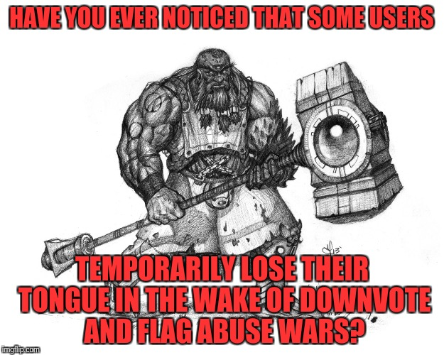Troll Smasher | HAVE YOU EVER NOTICED THAT SOME USERS TEMPORARILY LOSE THEIR TONGUE IN THE WAKE OF DOWNVOTE AND FLAG ABUSE WARS? | image tagged in troll smasher | made w/ Imgflip meme maker
