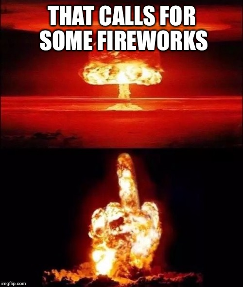 THAT CALLS FOR SOME FIREWORKS | made w/ Imgflip meme maker