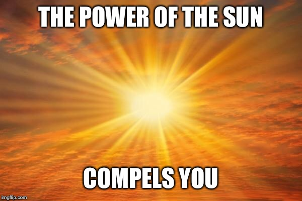 sunshine | THE POWER OF THE SUN COMPELS YOU | image tagged in sunshine | made w/ Imgflip meme maker