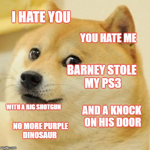 Doge Meme | I HATE YOU YOU HATE ME BARNEY STOLE MY PS3 WITH A BIG SHOTGUN AND A KNOCK ON HIS DOOR NO MORE PURPLE DINOSAUR | image tagged in memes,doge | made w/ Imgflip meme maker