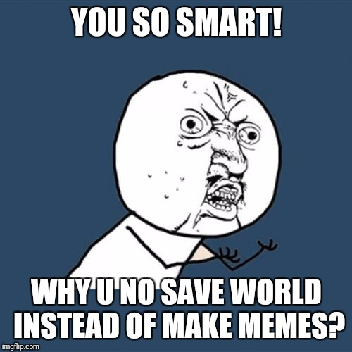 Y U No Meme | YOU SO SMART! WHY U NO SAVE WORLD INSTEAD OF MAKE MEMES? | image tagged in memes,y u no | made w/ Imgflip meme maker