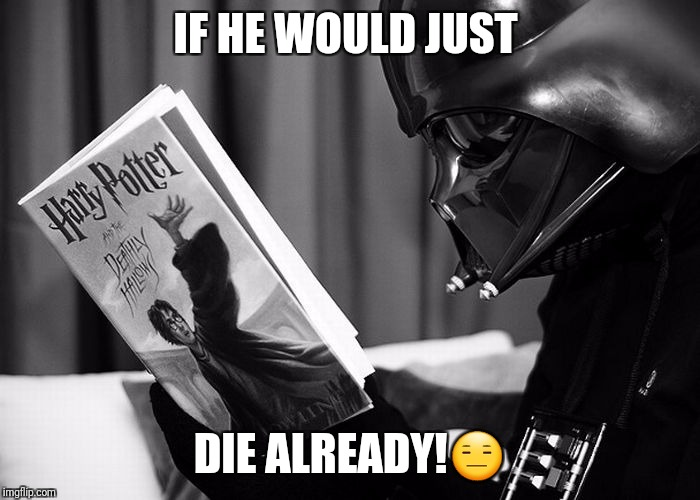 Darth Vader reading Harry Potter | IF HE WOULD JUST DIE ALREADY! | image tagged in darth vader reading harry potter | made w/ Imgflip meme maker