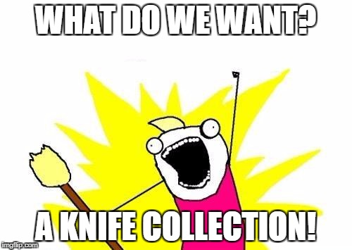 X All The Y Meme | WHAT DO WE WANT? A KNIFE COLLECTION! | image tagged in memes,x all the y | made w/ Imgflip meme maker