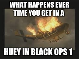I hate anti air and fucking RPGS  | WHAT HAPPENS EVER TIME YOU GET IN A HUEY IN BLACK OPS 1 | image tagged in fuck you | made w/ Imgflip meme maker
