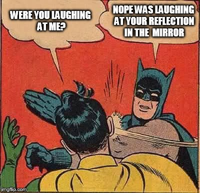 Batman Slapping Robin Meme | WERE YOU LAUGHING AT ME? NOPE WAS LAUGHING AT YOUR REFLECTION IN THE  MIRROR | image tagged in memes,batman slapping robin | made w/ Imgflip meme maker