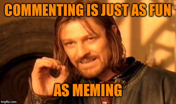 One Does Not Simply Meme | COMMENTING IS JUST AS FUN AS MEMING | image tagged in memes,one does not simply | made w/ Imgflip meme maker