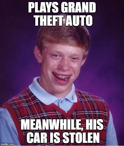 Bean's Memes | PLAYS GRAND THEFT AUTO MEANWHILE, HIS CAR IS STOLEN | image tagged in memes,bad luck brian | made w/ Imgflip meme maker