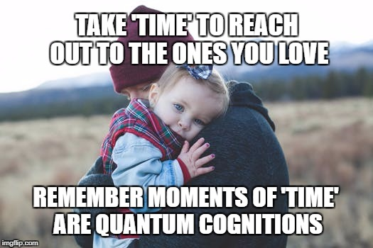Quantum Cognitions | TAKE 'TIME' TO REACH OUT TO THE ONES YOU LOVE REMEMBER MOMENTS OF 'TIME' ARE QUANTUM COGNITIONS | image tagged in quantum physics,live,inspirational quote,motivation,family,life | made w/ Imgflip meme maker