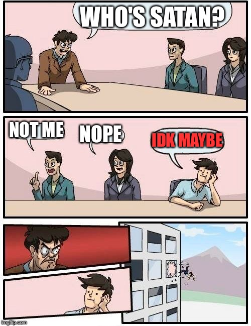 Boardroom Meeting Suggestion Meme | WHO'S SATAN? NOT ME NOPE IDK MAYBE | image tagged in memes,boardroom meeting suggestion | made w/ Imgflip meme maker