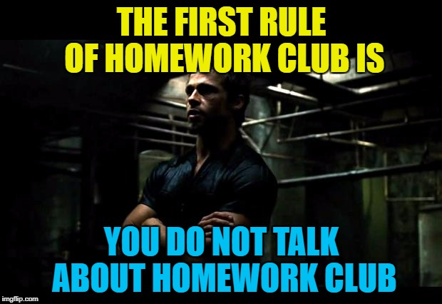 THE FIRST RULE OF HOMEWORK CLUB IS YOU DO NOT TALK ABOUT HOMEWORK CLUB | made w/ Imgflip meme maker