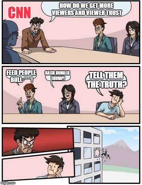 Boardroom Meeting Suggestion Meme | HOW DO WE GET MORE VIEWERS AND VIEWER TRUST FEED PEOPLE BULL-****! BASH DONALD TRUMP! TELL THEM THE TRUTH? CNN | image tagged in memes,boardroom meeting suggestion,scumbag | made w/ Imgflip meme maker