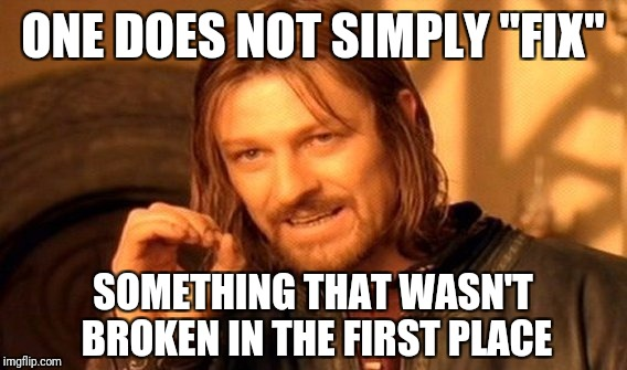 "One Does Not Simply Meme | ONE DOES NOT SIMPLY ""FIX"" SOMETHING THAT WASN'T BROKEN IN THE FIRST PLACE 