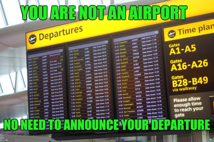 I'm Leaving  | YOU ARE NOT AN AIRPORT NO NEED TO ANNOUNCE YOUR DEPARTURE | image tagged in leaving | made w/ Imgflip meme maker