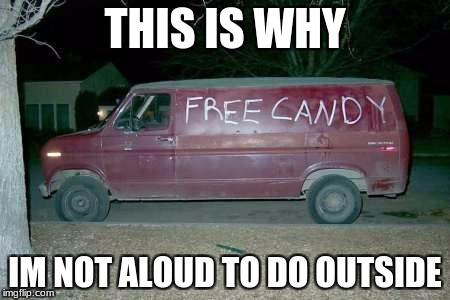 Free candy van | THIS IS WHY IM NOT ALOUD TO DO OUTSIDE | image tagged in free candy van | made w/ Imgflip meme maker