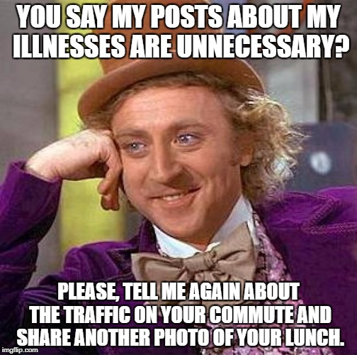 Creepy Condescending Wonka Meme | YOU SAY MY POSTS ABOUT MY ILLNESSES ARE UNNECESSARY? PLEASE, TELL ME AGAIN ABOUT THE TRAFFIC ON YOUR COMMUTE AND SHARE ANOTHER PHOTO OF YOUR | image tagged in memes,creepy condescending wonka | made w/ Imgflip meme maker