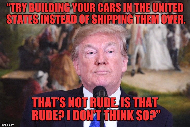 """TRY BUILDING YOUR CARS IN THE UNITED STATES INSTEAD OF SHIPPING THEM OVER. THAT'S NOT RUDE. IS THAT RUDE? I DON'T THINK SO?"" 
