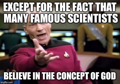Picard Wtf Meme | EXCEPT FOR THE FACT THAT MANY FAMOUS SCIENTISTS BELIEVE IN THE CONCEPT OF GOD | image tagged in memes,picard wtf | made w/ Imgflip meme maker