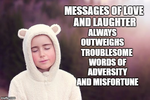 Outweighing Messages  | MESSAGES OF LOVE AND LAUGHTER ALWAYS OUTWEIGHS TROUBLESOME WORDS OF ADVERSITY AND MISFORTUNE | image tagged in message,love,laughter,positive thinking,life,motivation | made w/ Imgflip meme maker