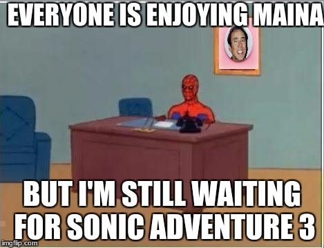 Spiderman Computer Desk Meme | EVERYONE IS ENJOYING MAINA BUT I'M STILL WAITING FOR SONIC ADVENTURE 3 | image tagged in memes,spiderman computer desk,spiderman | made w/ Imgflip meme maker