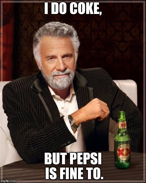 The Most Interesting Man In The World Meme | I DO COKE, BUT PEPSI IS FINE TO. | image tagged in memes,the most interesting man in the world | made w/ Imgflip meme maker
