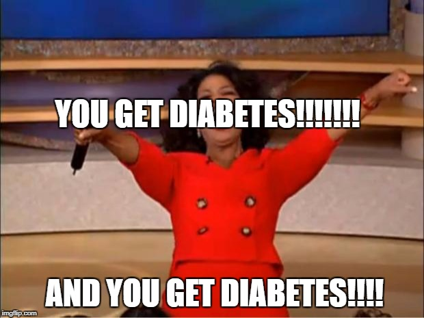 Oprah You Get A Meme | YOU GET DIABETES!!!!!!! AND YOU GET DIABETES!!!! | image tagged in memes,oprah you get a | made w/ Imgflip meme maker