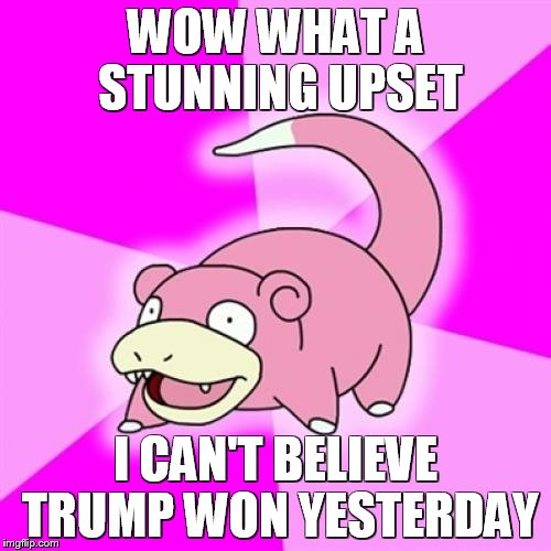 Aaaaand another year fly's by at the speed of light. | WOW WHAT A STUNNING UPSET I CAN'T BELIEVE TRUMP WON YESTERDAY | image tagged in memes,slowpoke | made w/ Imgflip meme maker