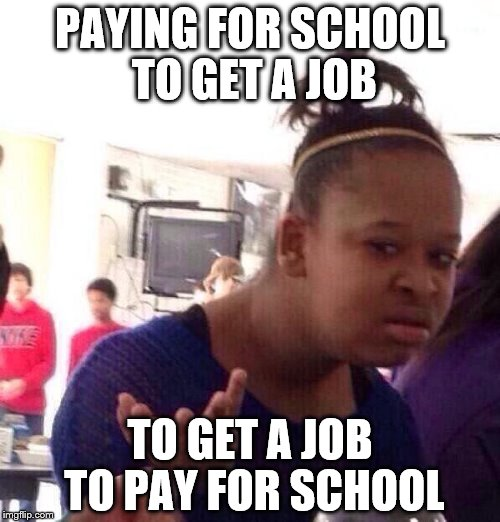 Black Girl Wat | PAYING FOR SCHOOL TO GET A JOB TO GET A JOB TO PAY FOR SCHOOL | image tagged in memes,black girl wat | made w/ Imgflip meme maker