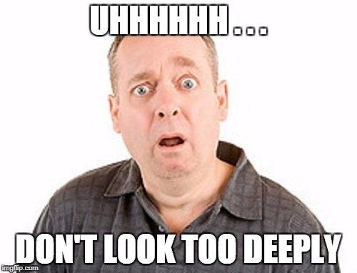UHHHHHH . . . DON'T LOOK TOO DEEPLY | made w/ Imgflip meme maker