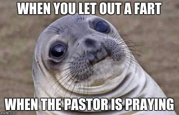 Awkward Moment Sealion Meme | WHEN YOU LET OUT A FART WHEN THE PASTOR IS PRAYING | image tagged in memes,awkward moment sealion | made w/ Imgflip meme maker