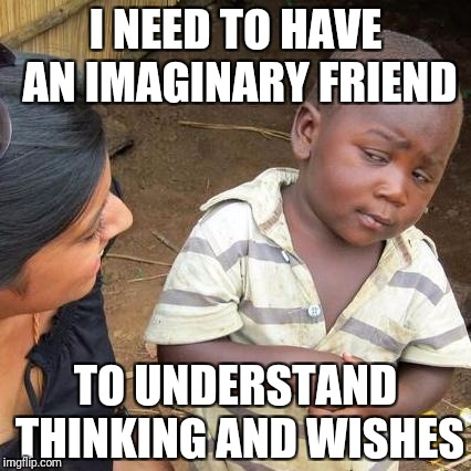 Third World Skeptical Kid Meme | I NEED TO HAVE AN IMAGINARY FRIEND TO UNDERSTAND THINKING AND WISHES | image tagged in memes,third world skeptical kid | made w/ Imgflip meme maker