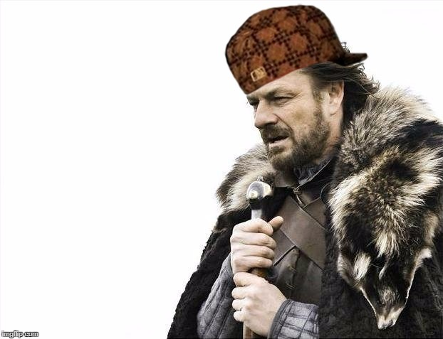 Brace Yourselves X is Coming Meme | image tagged in memes,brace yourselves x is coming,scumbag | made w/ Imgflip meme maker