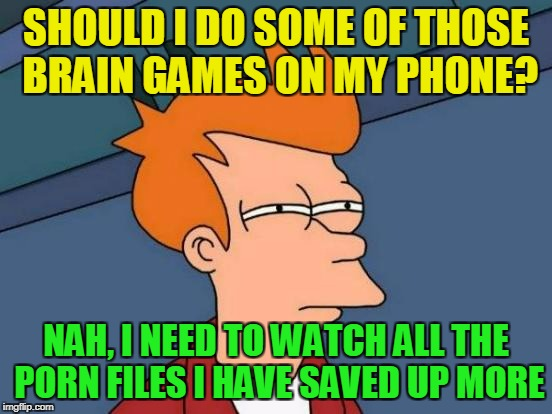Futurama Fry Meme | SHOULD I DO SOME OF THOSE BRAIN GAMES ON MY PHONE? NAH, I NEED TO WATCH ALL THE PORN FILES I HAVE SAVED UP MORE | image tagged in memes,futurama fry | made w/ Imgflip meme maker