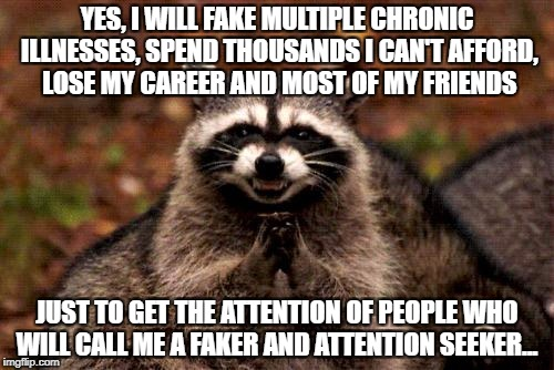 Evil Plotting Raccoon Meme | YES, I WILL FAKE MULTIPLE CHRONIC ILLNESSES, SPEND THOUSANDS I CAN'T AFFORD, LOSE MY CAREER AND MOST OF MY FRIENDS JUST TO GET THE ATTENTION | image tagged in memes,evil plotting raccoon | made w/ Imgflip meme maker
