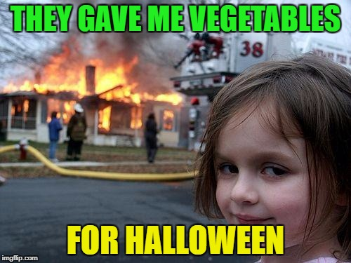 Trick or Traeting, at a whole other level! | THEY GAVE ME VEGETABLES FOR HALLOWEEN | image tagged in memes,disaster girl,funny | made w/ Imgflip meme maker