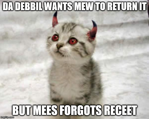 DA DEBBIL WANTS MEW TO RETURN IT BUT MEES FORGOTS RECEET | made w/ Imgflip meme maker