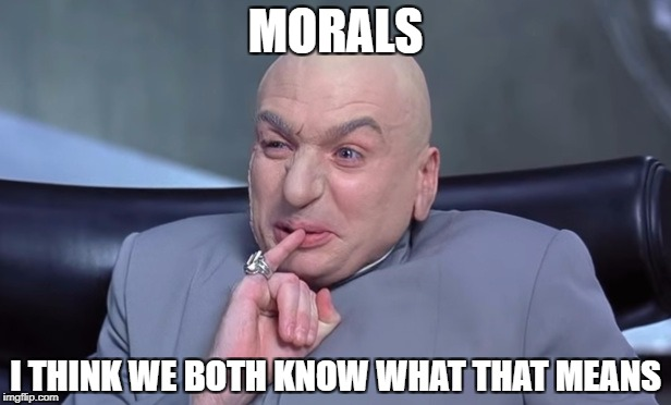 Snicker snicker | MORALS I THINK WE BOTH KNOW WHAT THAT MEANS | image tagged in morals,christian,dr evil laser,funny memes,religion | made w/ Imgflip meme maker