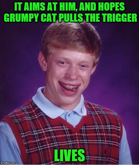 Bad Luck Brian Meme | IT AIMS AT HIM, AND HOPES GRUMPY CAT PULLS THE TRIGGER LIVES | image tagged in memes,bad luck brian | made w/ Imgflip meme maker