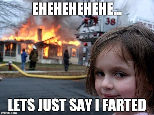 Disaster Girl Meme | EHEHEHEHEHE... LETS JUST SAY I FARTED | image tagged in memes,disaster girl | made w/ Imgflip meme maker