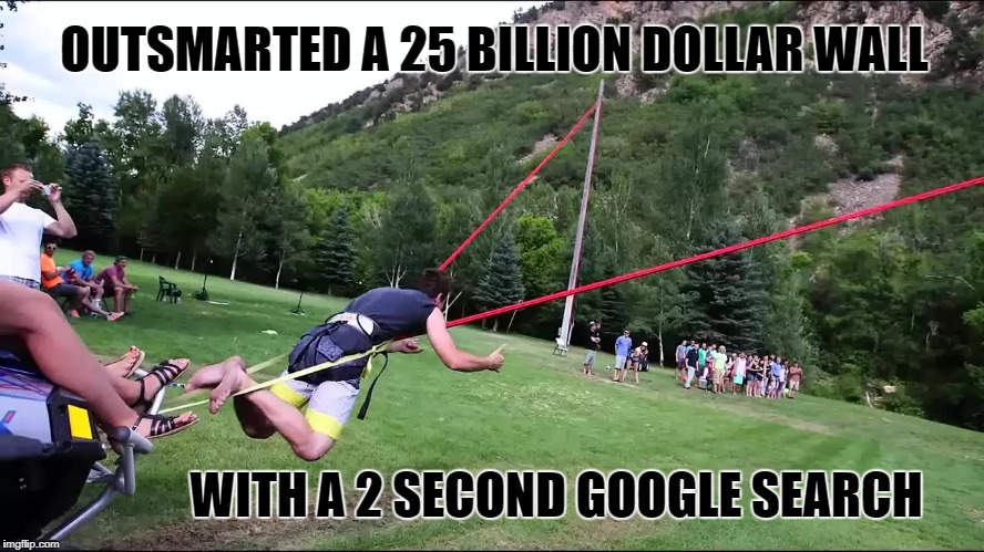 OUTSMARTED A 25 BILLION DOLLAR WALL WITH A 2 SECOND GOOGLE SEARCH | image tagged in slingshot human border wall | made w/ Imgflip meme maker