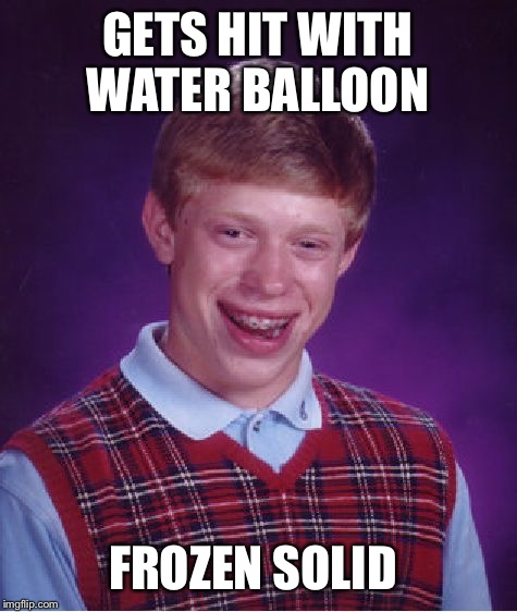 Bad Luck Brian Meme | GETS HIT WITH WATER BALLOON FROZEN SOLID | image tagged in memes,bad luck brian | made w/ Imgflip meme maker