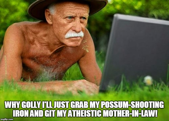 WHY GOLLY I'LL JUST GRAB MY POSSUM-SHOOTING IRON AND GIT MY ATHEISTIC MOTHER-IN-LAW! | made w/ Imgflip meme maker