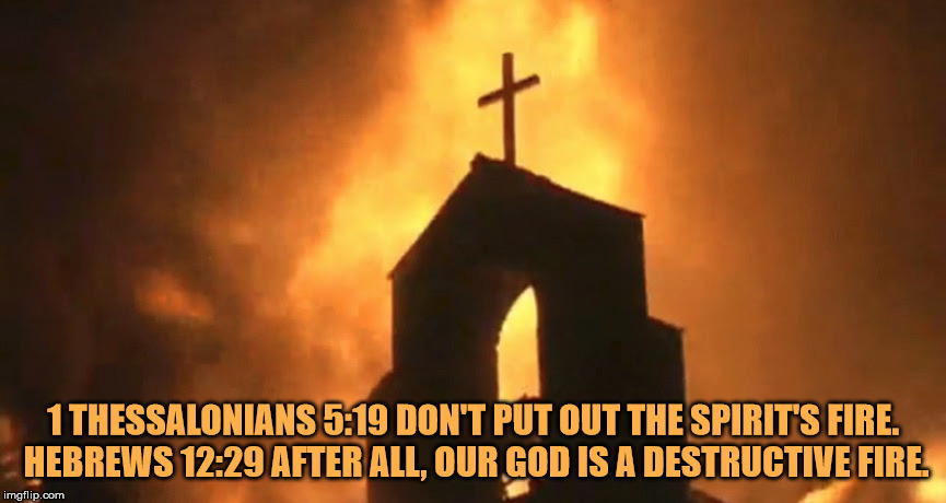 The Abrahamic God is a destructive fire.... | 1 THESSALONIANS 5:19 DON'T PUT OUT THE SPIRIT'S FIRE. HEBREWS 12:29 AFTER ALL, OUR GOD IS A DESTRUCTIVE FIRE. | image tagged in the abrahamic god,fire,destructive,malignant narcissist,nihilist,evil | made w/ Imgflip meme maker
